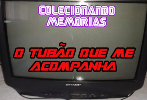 Colecionando Memórias #24 - O Tubão que me Acompanha