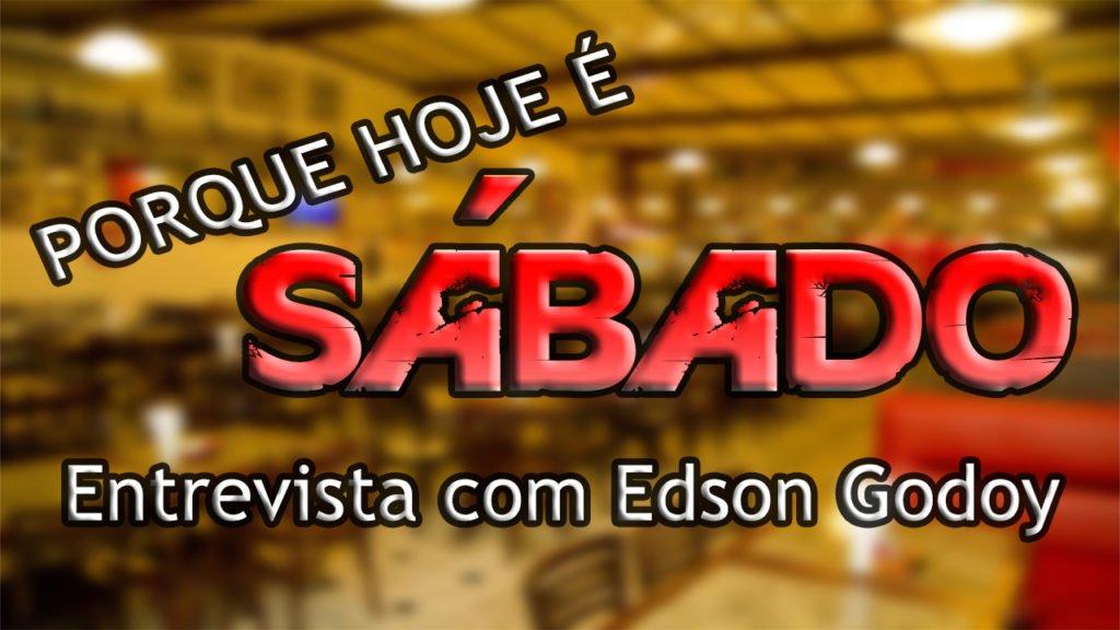 PORQUE HOJE É SÁBADO #65 Entrevista com Edson Godoy