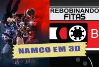 #Membros | Rebobinando Fitas#26 - NAMCO em 3D